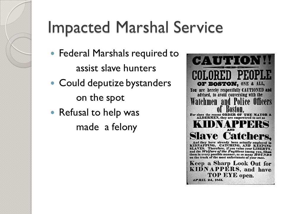 Impacted Marshal Service Federal Marshals required to assist slave hunters Could deputize bystanders on the spot Refusal to help was made a felony