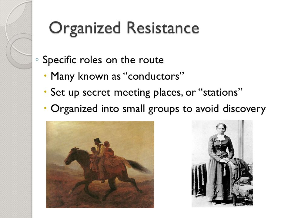 Organized Resistance ◦ Specific roles on the route  Many known as conductors  Set up secret meeting places, or stations  Organized into small groups to avoid discovery