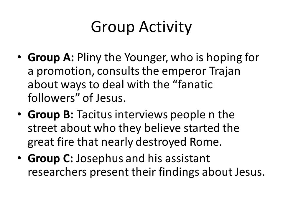 Group Activity Group A: Pliny the Younger, who is hoping for a promotion, consults the emperor Trajan about ways to deal with the fanatic followers of Jesus.
