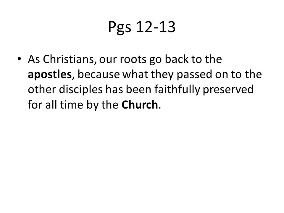 Pgs 12-13 As Christians, our roots go back to the apostles, because what they passed on to the other disciples has been faithfully preserved for all time by the Church.