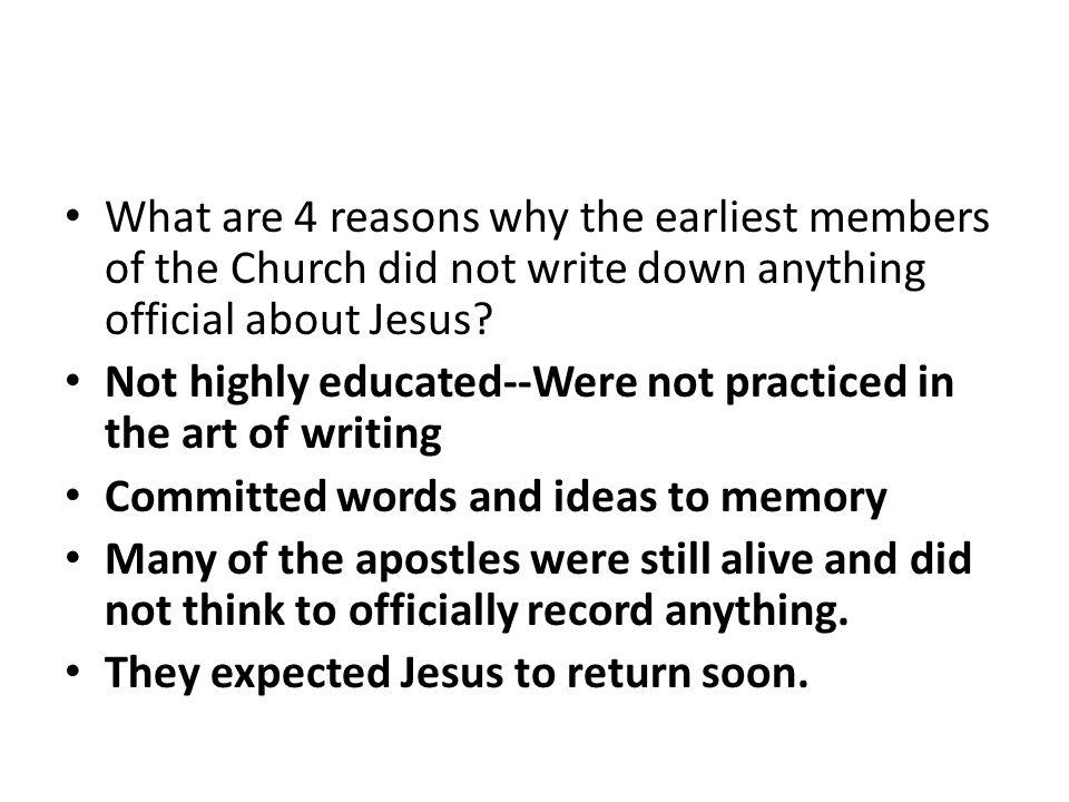What are 4 reasons why the earliest members of the Church did not write down anything official about Jesus.