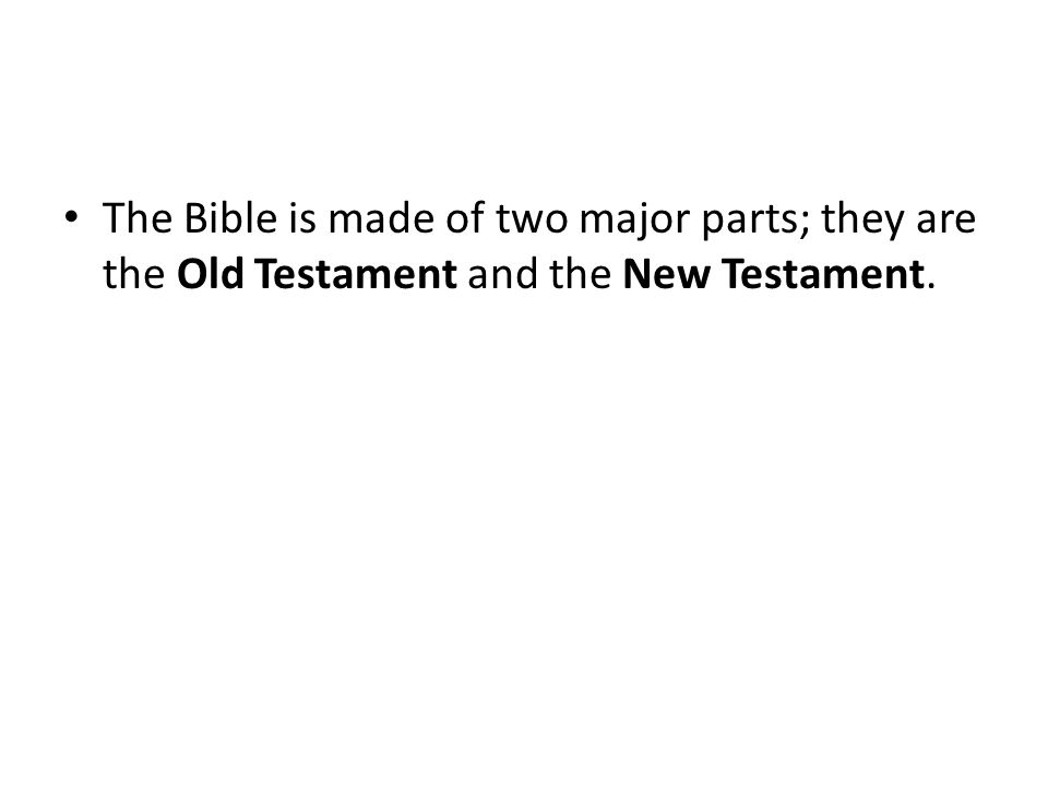 The Bible is made of two major parts; they are the Old Testament and the New Testament.