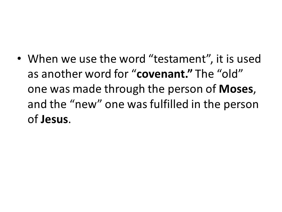When we use the word testament , it is used as another word for covenant. The old one was made through the person of Moses, and the new one was fulfilled in the person of Jesus.