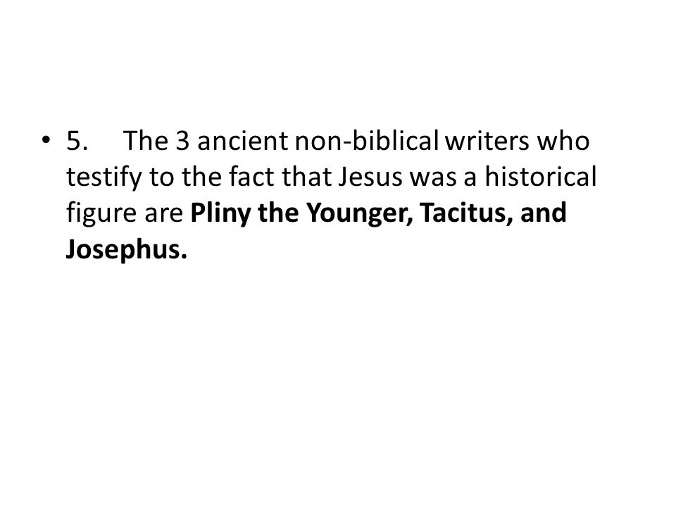 5. The 3 ancient non-biblical writers who testify to the fact that Jesus was a historical figure are Pliny the Younger, Tacitus, and Josephus.