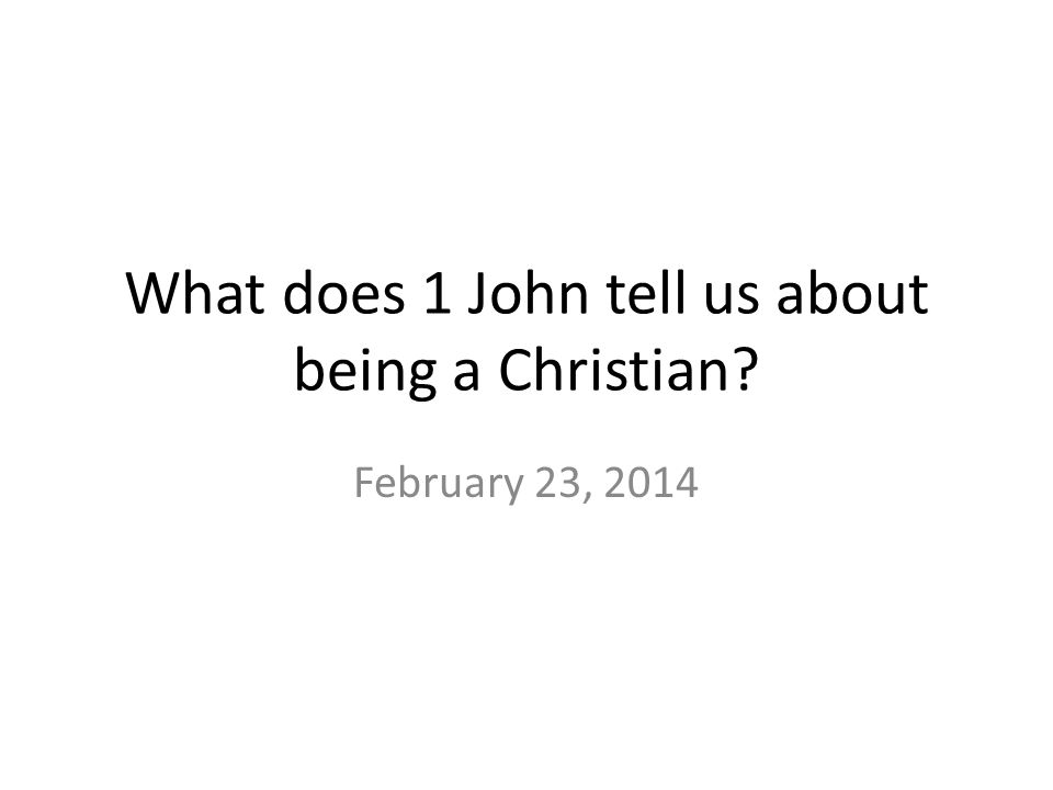 What does 1 John tell us about being a Christian? February 23, 2014