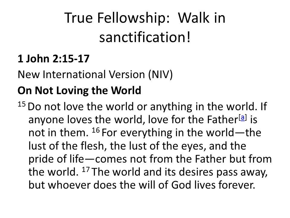 True Fellowship: Walk in sanctification! 1 John 2:15-17 New International Version (NIV) On Not Loving the World 15 Do not love the world or anything i