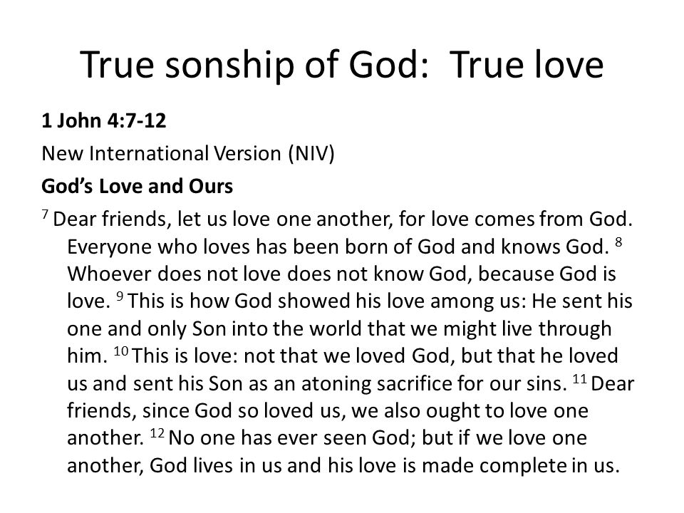 True sonship of God: True love 1 John 4:7-12 New International Version (NIV) God's Love and Ours 7 Dear friends, let us love one another, for love com