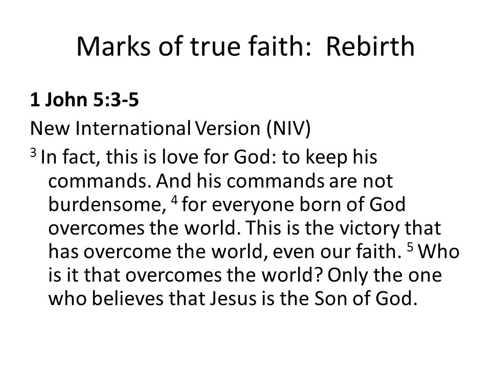 Marks of true faith: Rebirth 1 John 5:3-5 New International Version (NIV) 3 In fact, this is love for God: to keep his commands. And his commands are