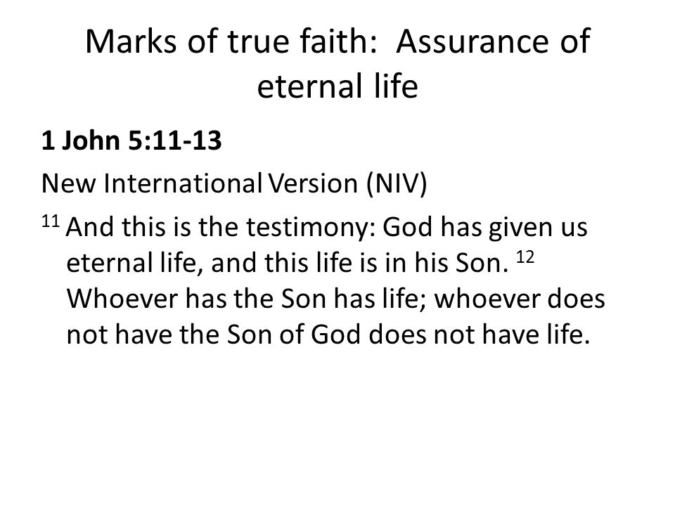 Marks of true faith: Assurance of eternal life 1 John 5:11-13 New International Version (NIV) 11 And this is the testimony: God has given us eternal l