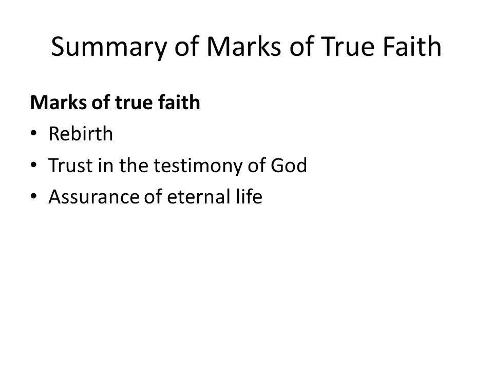 Summary of Marks of True Faith Marks of true faith Rebirth Trust in the testimony of God Assurance of eternal life
