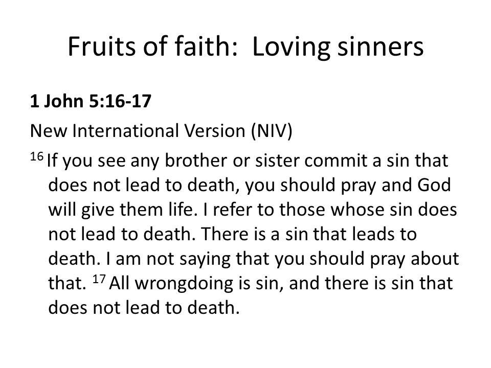 Fruits of faith: Loving sinners 1 John 5:16-17 New International Version (NIV) 16 If you see any brother or sister commit a sin that does not lead to