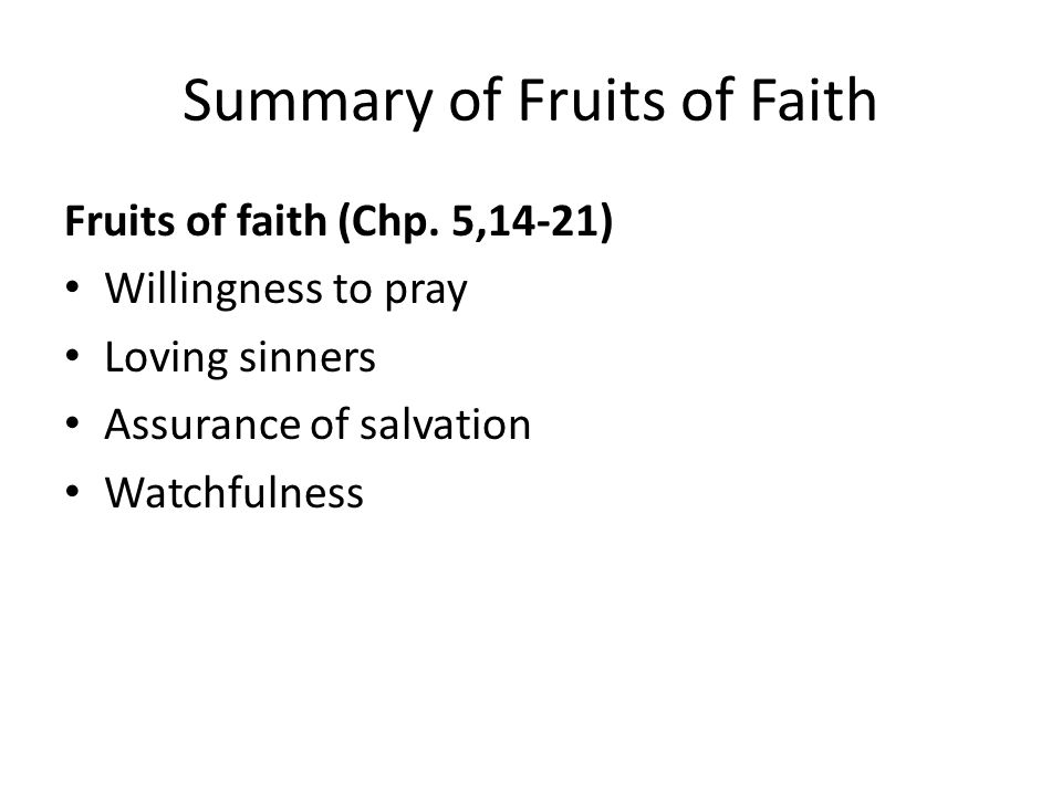 Summary of Fruits of Faith Fruits of faith (Chp. 5,14-21) Willingness to pray Loving sinners Assurance of salvation Watchfulness