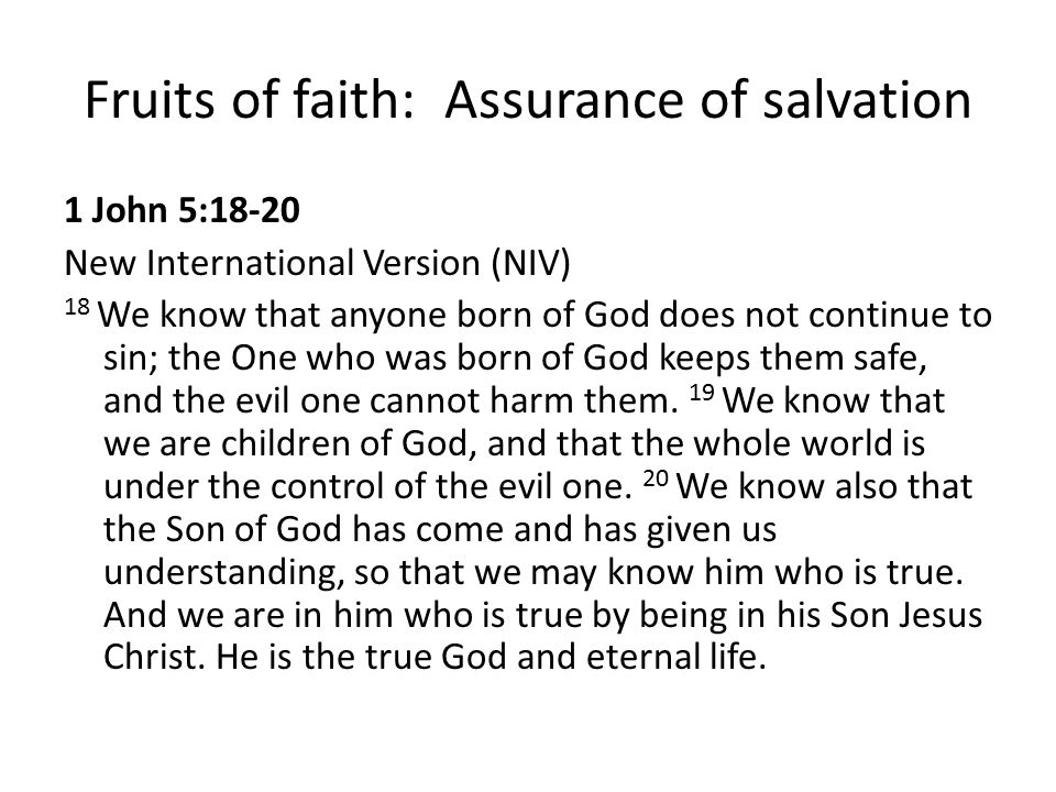 Fruits of faith: Assurance of salvation 1 John 5:18-20 New International Version (NIV) 18 We know that anyone born of God does not continue to sin; th