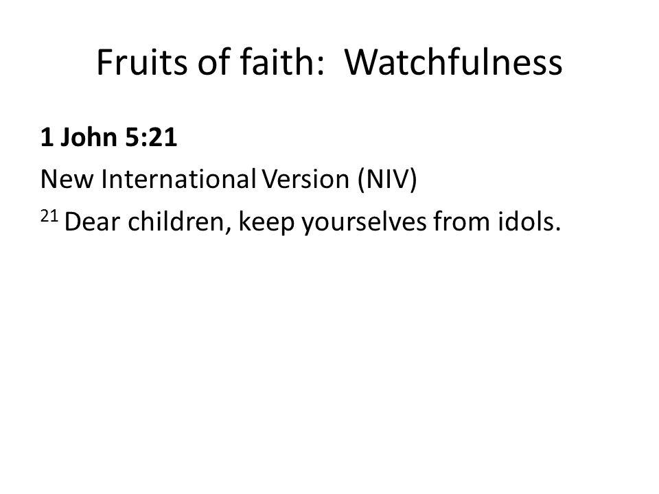Fruits of faith: Watchfulness 1 John 5:21 New International Version (NIV) 21 Dear children, keep yourselves from idols.