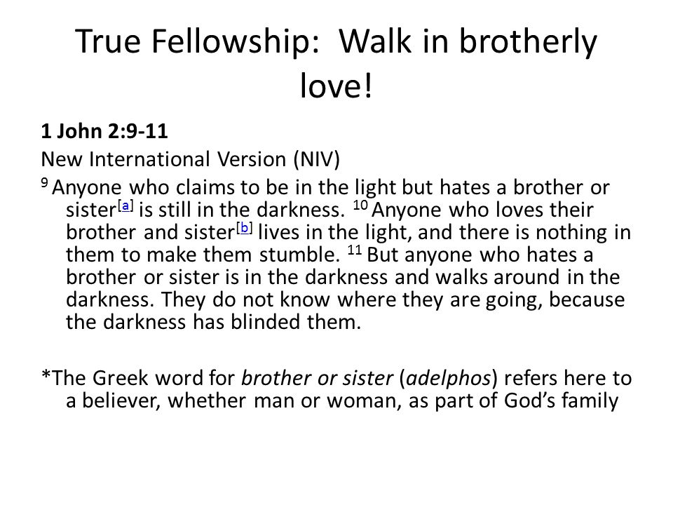 True Fellowship: Walk in brotherly love! 1 John 2:9-11 New International Version (NIV) 9 Anyone who claims to be in the light but hates a brother or s