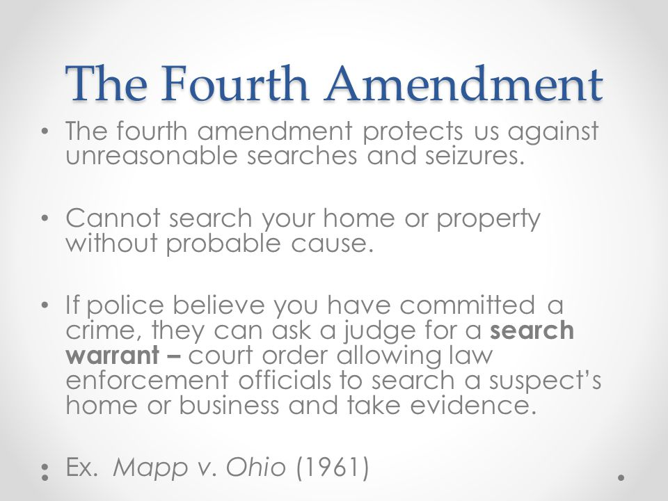 The Fourth Amendment The fourth amendment protects us against unreasonable searches and seizures. Cannot search your home or property without probable