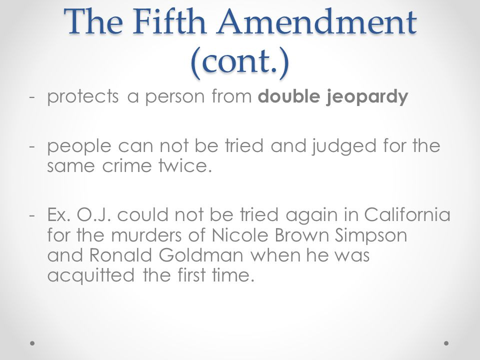 The Fifth Amendment (cont.) -protects a person from double jeopardy -people can not be tried and judged for the same crime twice. -Ex. O.J. could not