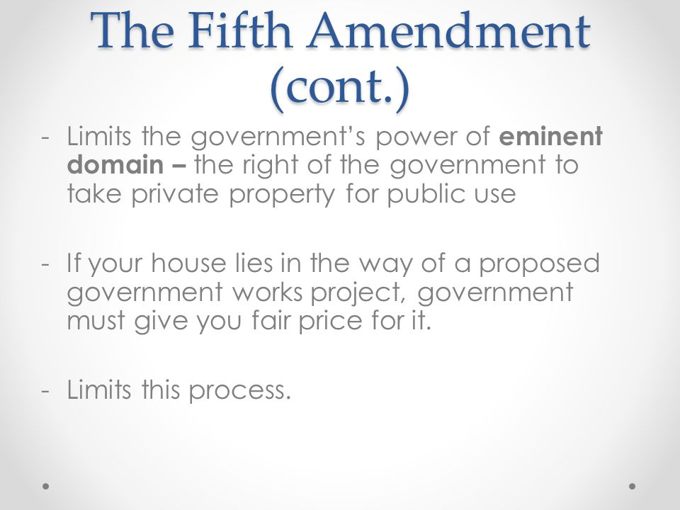 The Fifth Amendment (cont.) -Limits the government's power of eminent domain – the right of the government to take private property for public use -If