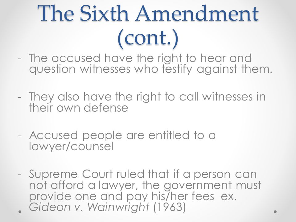 The Sixth Amendment (cont.) -The accused have the right to hear and question witnesses who testify against them. -They also have the right to call wit