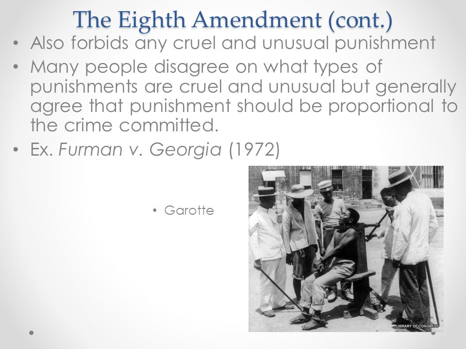 The Eighth Amendment (cont.) Also forbids any cruel and unusual punishment Many people disagree on what types of punishments are cruel and unusual but