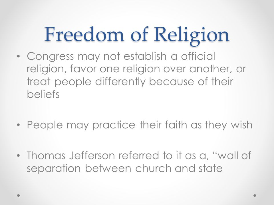 Freedom of Religion Congress may not establish a official religion, favor one religion over another, or treat people differently because of their beli