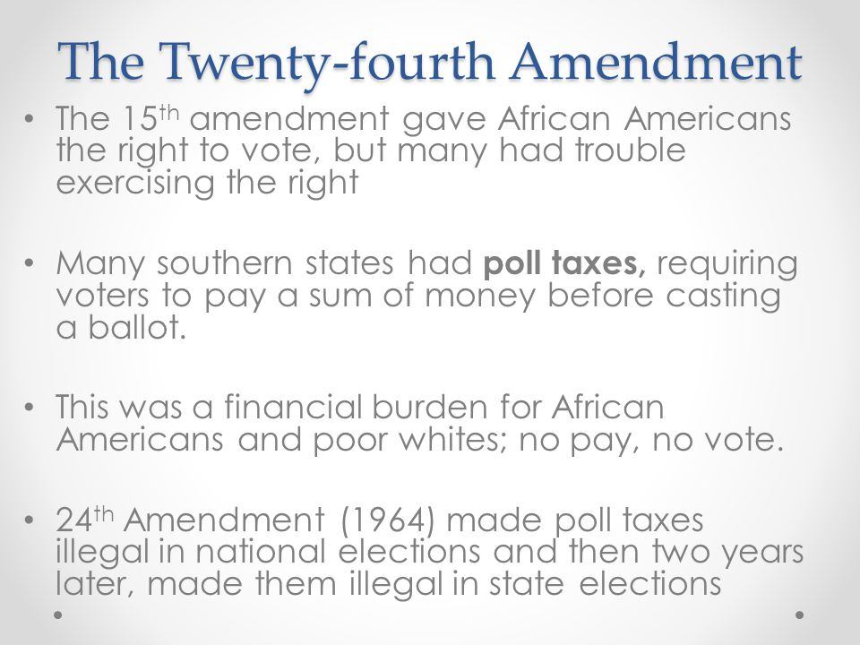 The Twenty-fourth Amendment The 15 th amendment gave African Americans the right to vote, but many had trouble exercising the right Many southern stat