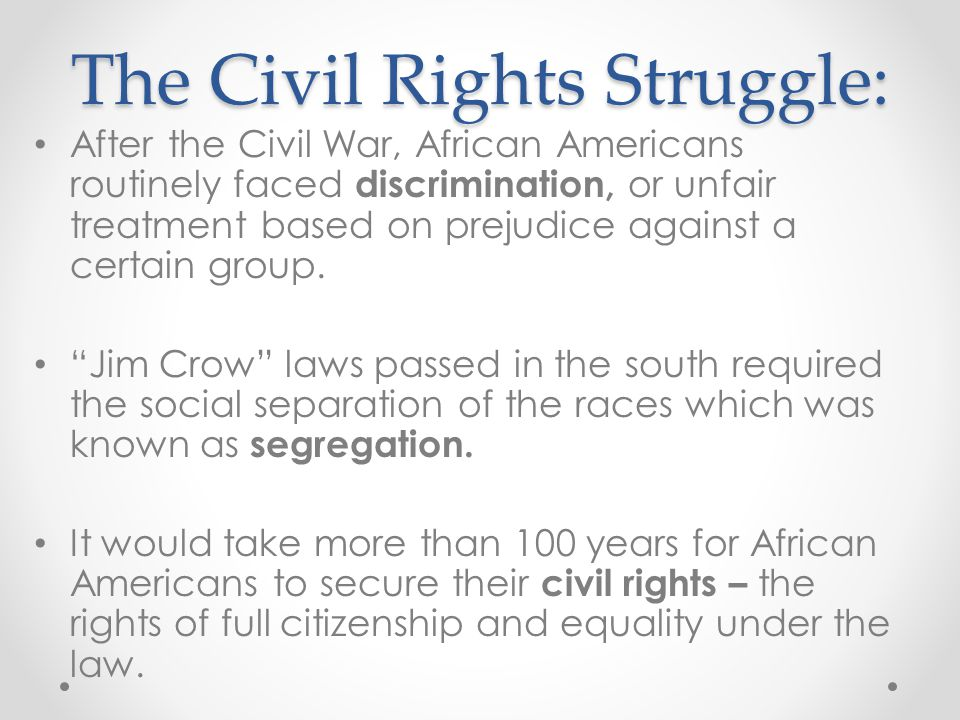 The Civil Rights Struggle: After the Civil War, African Americans routinely faced discrimination, or unfair treatment based on prejudice against a cer