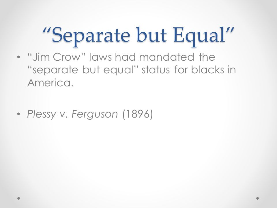 """""""Separate but Equal"""" """"Jim Crow"""" laws had mandated the """"separate but equal"""" status for blacks in America. Plessy v. Ferguson (1896)"""