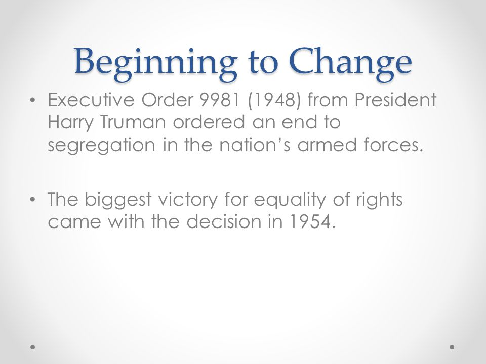 Beginning to Change Executive Order 9981 (1948) from President Harry Truman ordered an end to segregation in the nation's armed forces. The biggest vi