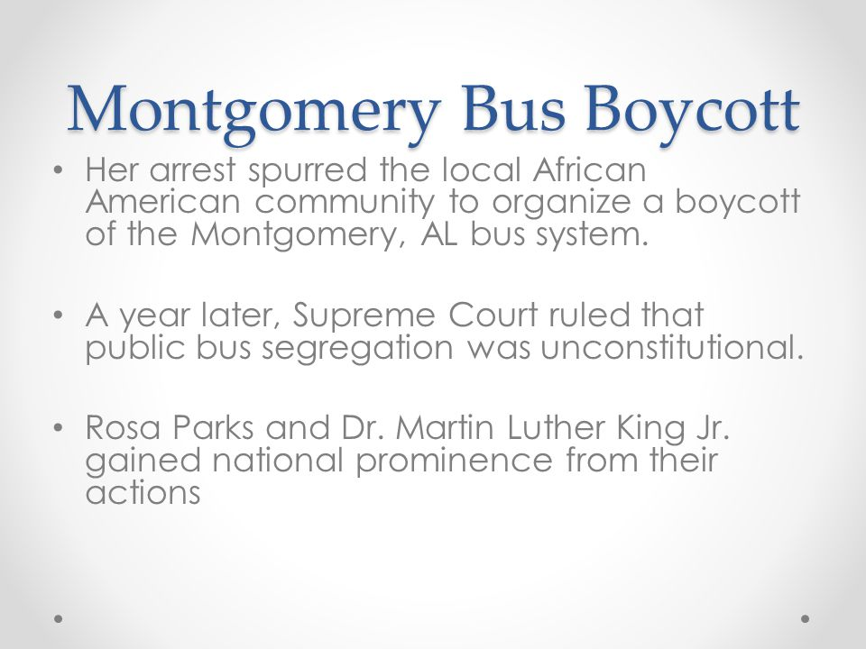 Montgomery Bus Boycott Her arrest spurred the local African American community to organize a boycott of the Montgomery, AL bus system. A year later, S