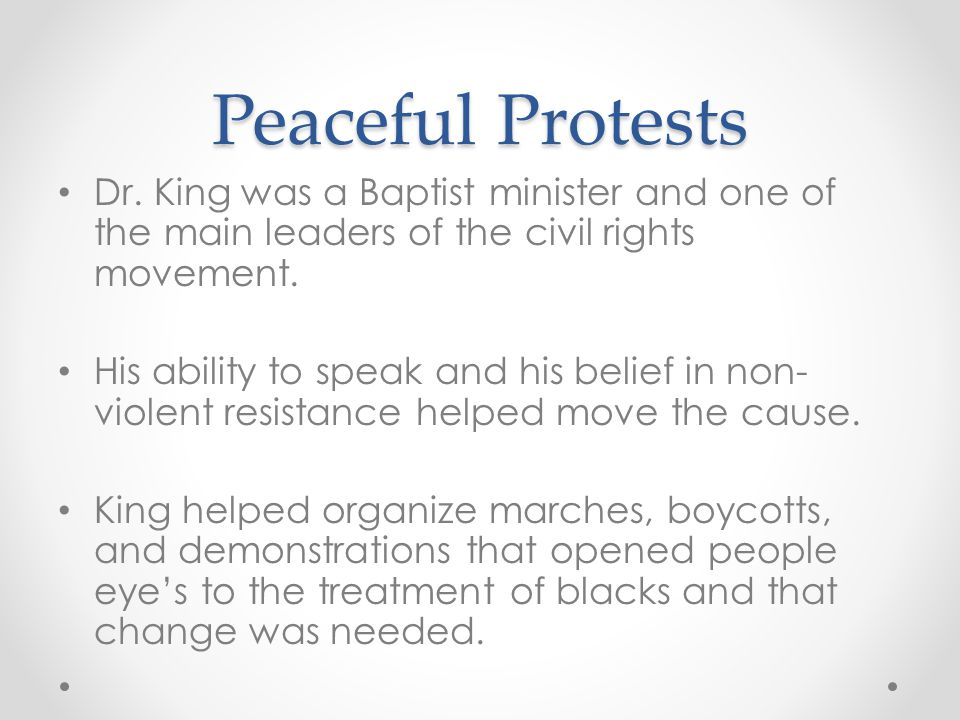 Peaceful Protests Dr. King was a Baptist minister and one of the main leaders of the civil rights movement. His ability to speak and his belief in non