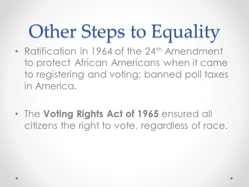 Other Steps to Equality Ratification in 1964 of the 24 th Amendment to protect African Americans when it came to registering and voting; banned poll t