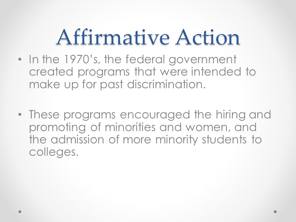 Affirmative Action In the 1970's, the federal government created programs that were intended to make up for past discrimination. These programs encour