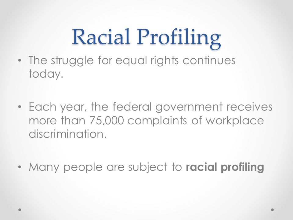 Racial Profiling The struggle for equal rights continues today. Each year, the federal government receives more than 75,000 complaints of workplace di