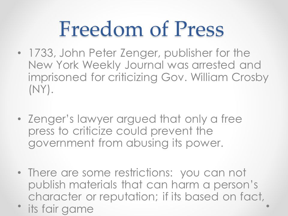 Freedom of Press 1733, John Peter Zenger, publisher for the New York Weekly Journal was arrested and imprisoned for criticizing Gov. William Crosby (N