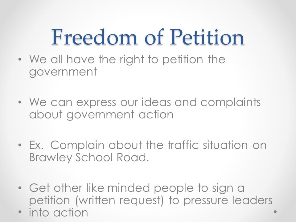 Freedom of Petition We all have the right to petition the government We can express our ideas and complaints about government action Ex. Complain abou