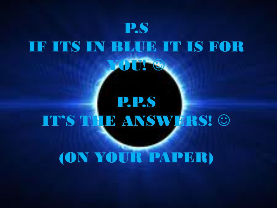 P.S IF ITS IN BLUE IT IS FOR YOU! P.P.S IT'S THE ANSWERS! (ON YOUR PAPER)