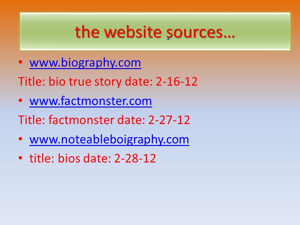 the website sources… www.biography.com Title: bio true story date: 2-16-12 www.factmonster.com Title: factmonster date: 2-27-12 www.noteableboigraphy.com title: bios date: 2-28-12