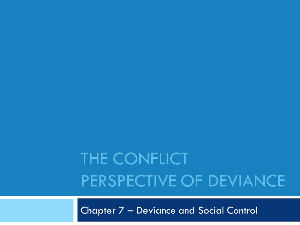 THE CONFLICT PERSPECTIVE OF DEVIANCE Chapter 7 – Deviance and Social Control