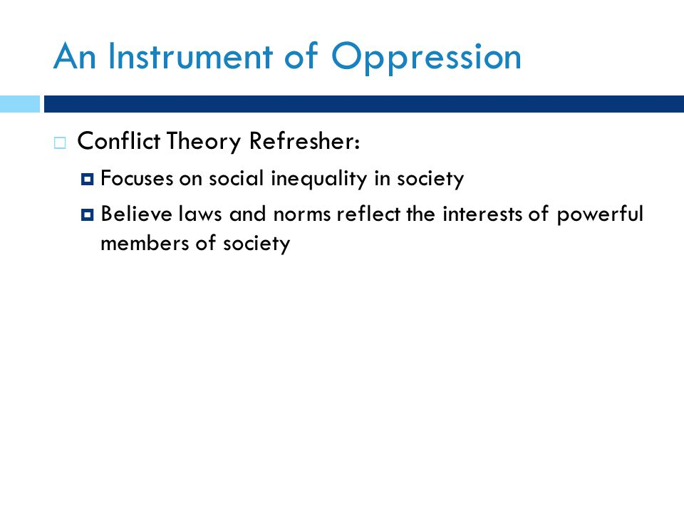 An Instrument of Oppression  Conflict Theory Refresher:  Focuses on social inequality in society  Believe laws and norms reflect the interests of p
