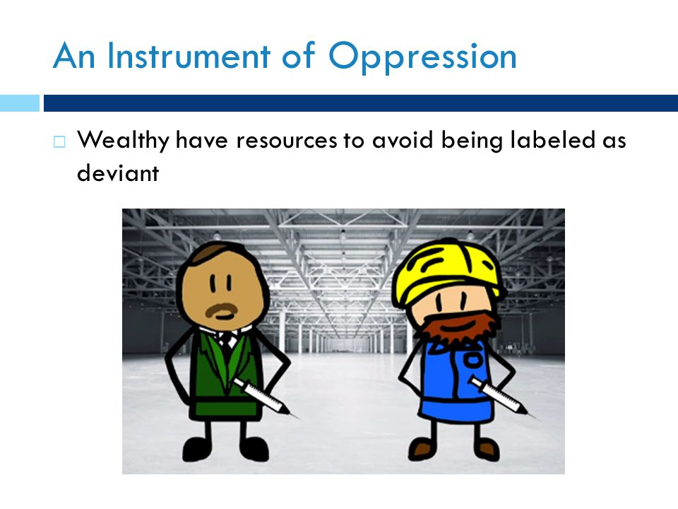 An Instrument of Oppression  Wealthy have resources to avoid being labeled as deviant