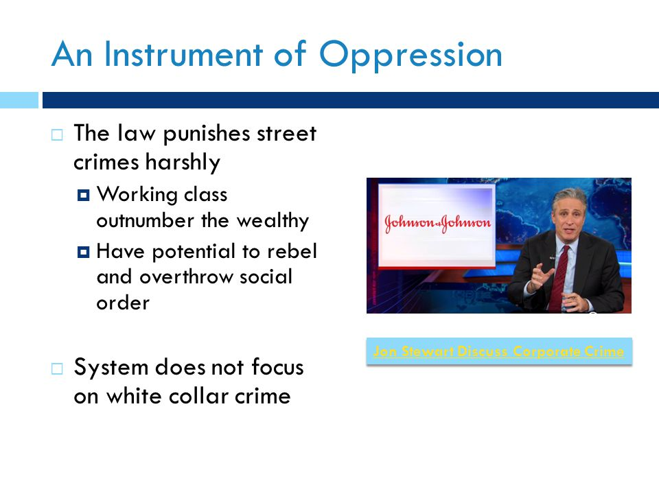 An Instrument of Oppression  The law punishes street crimes harshly  Working class outnumber the wealthy  Have potential to rebel and overthrow social order  System does not focus on white collar crime Jon Stewart Discuss Corporate Crime
