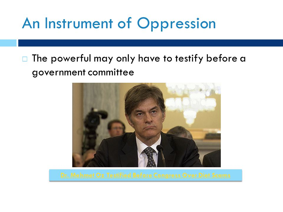 An Instrument of Oppression  The powerful may only have to testify before a government committee Dr. Mehmet Oz Testified Before Congress Over Diet Sc