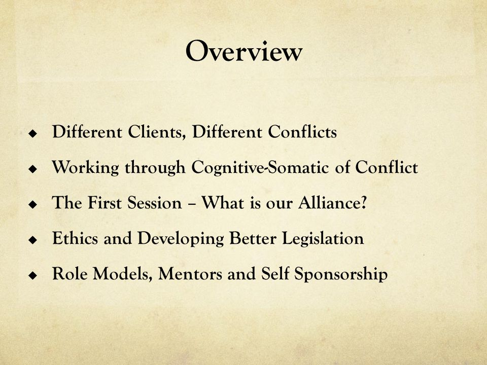 Overview  Different Clients, Different Conflicts  Working through Cognitive-Somatic of Conflict  The First Session – What is our Alliance.