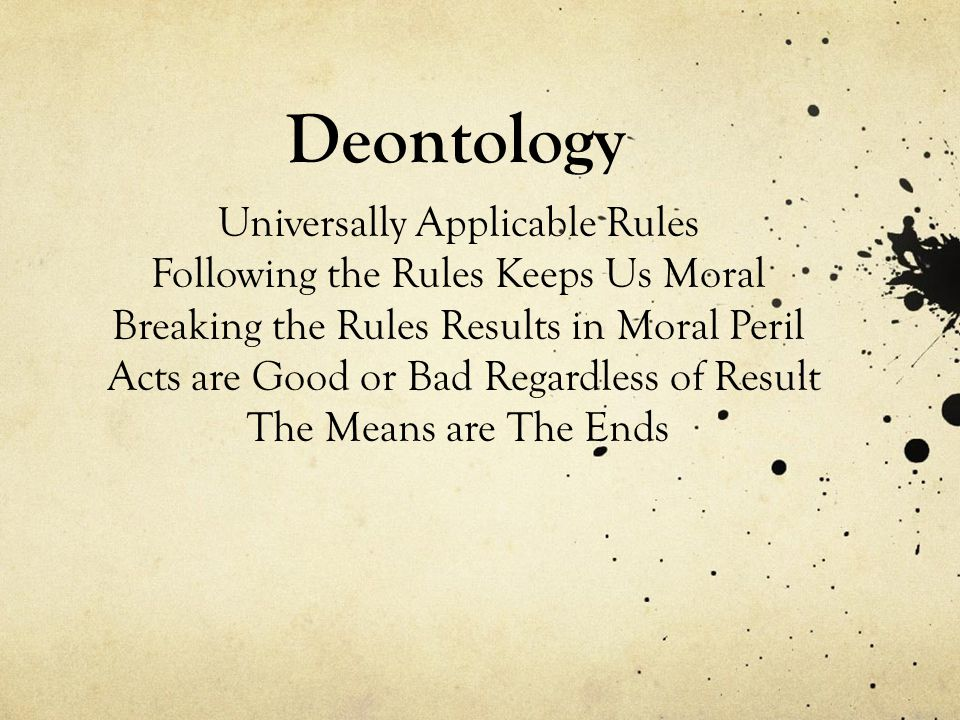 Deontology Universally Applicable Rules Following the Rules Keeps Us Moral Breaking the Rules Results in Moral Peril Acts are Good or Bad Regardless of Result The Means are The Ends