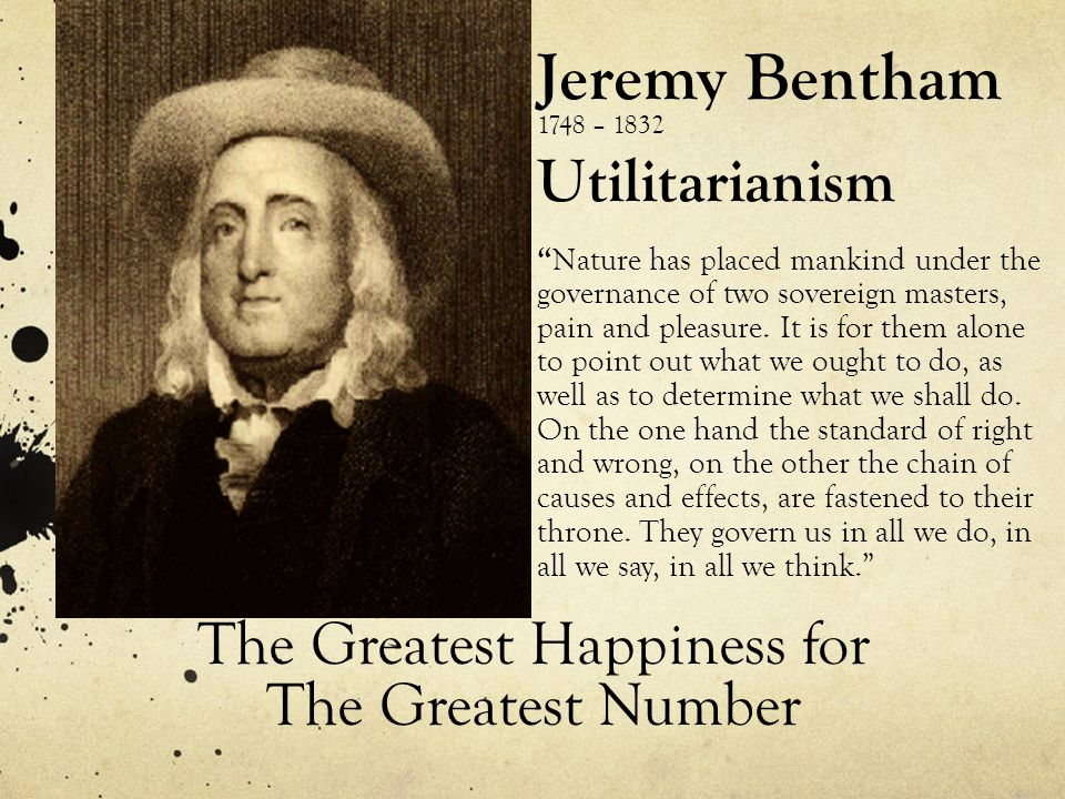 Jeremy Bentham 1748 – 1832 Utilitarianism Nature has placed mankind under the governance of two sovereign masters, pain and pleasure.