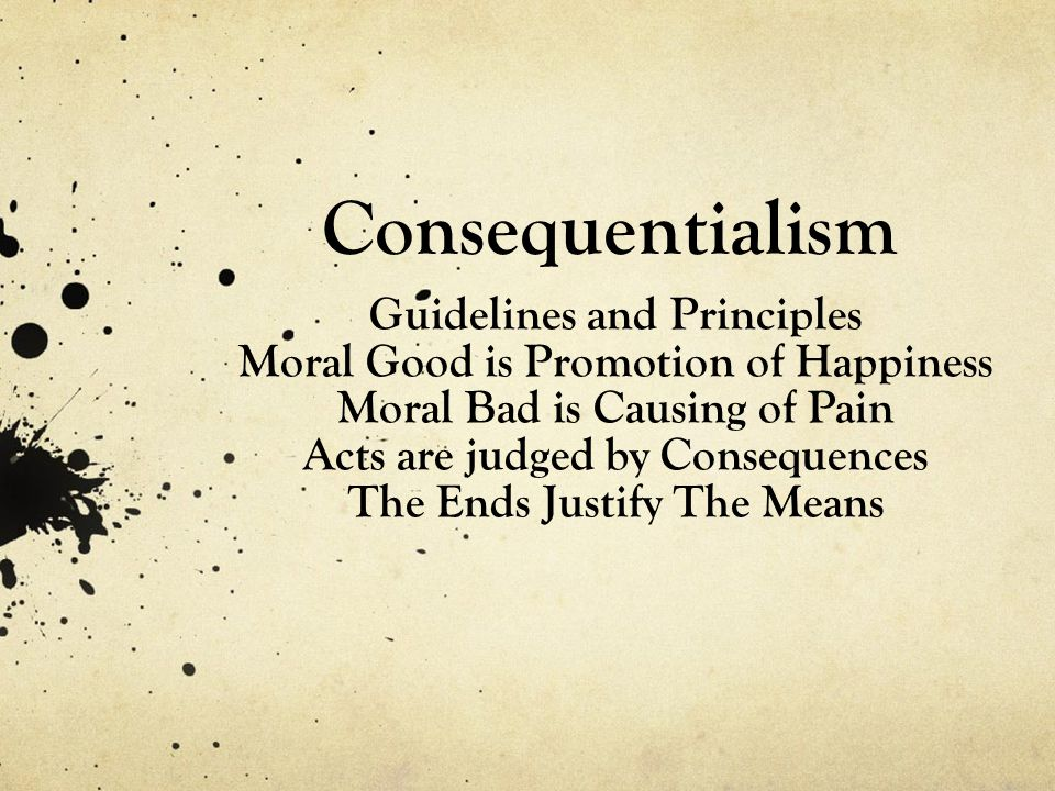 Consequentialism Guidelines and Principles Moral Good is Promotion of Happiness Moral Bad is Causing of Pain Acts are judged by Consequences The Ends Justify The Means