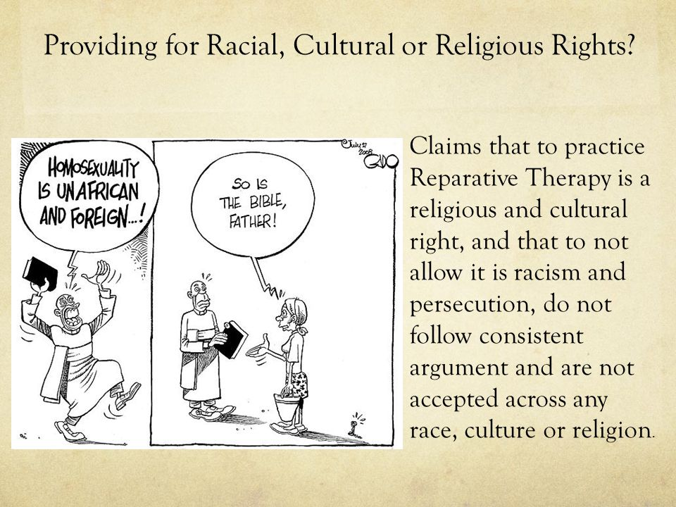 Claims that to practice Reparative Therapy is a religious and cultural right, and that to not allow it is racism and persecution, do not follow consistent argument and are not accepted across any race, culture or religion.