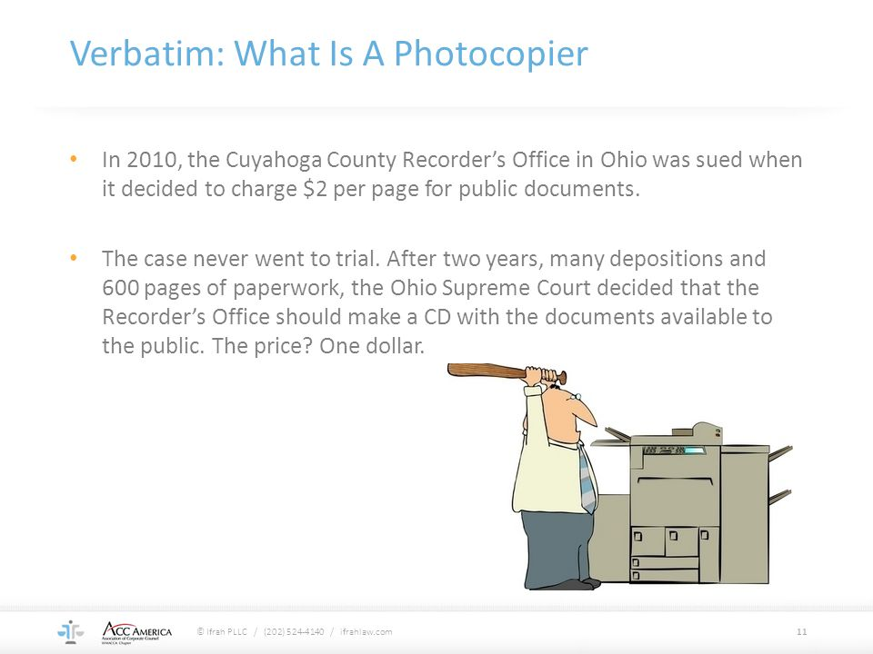 Verbatim: What Is A Photocopier © Ifrah PLLC / (202) 524-4140 / ifrahlaw.com11 In 2010, the Cuyahoga County Recorder's Office in Ohio was sued when it decided to charge $2 per page for public documents.