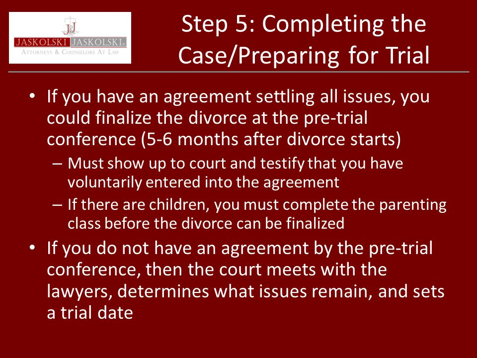 Step 5: Completing the Case/Preparing for Trial If you have an agreement settling all issues, you could finalize the divorce at the pre-trial conference (5-6 months after divorce starts) – Must show up to court and testify that you have voluntarily entered into the agreement – If there are children, you must complete the parenting class before the divorce can be finalized If you do not have an agreement by the pre-trial conference, then the court meets with the lawyers, determines what issues remain, and sets a trial date